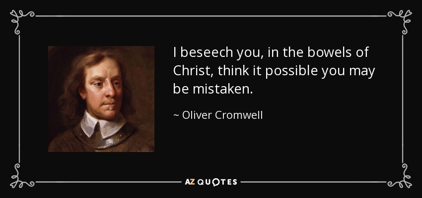 I beseech you, in the bowels of Christ, think it possible you may be mistaken. - Oliver Cromwell