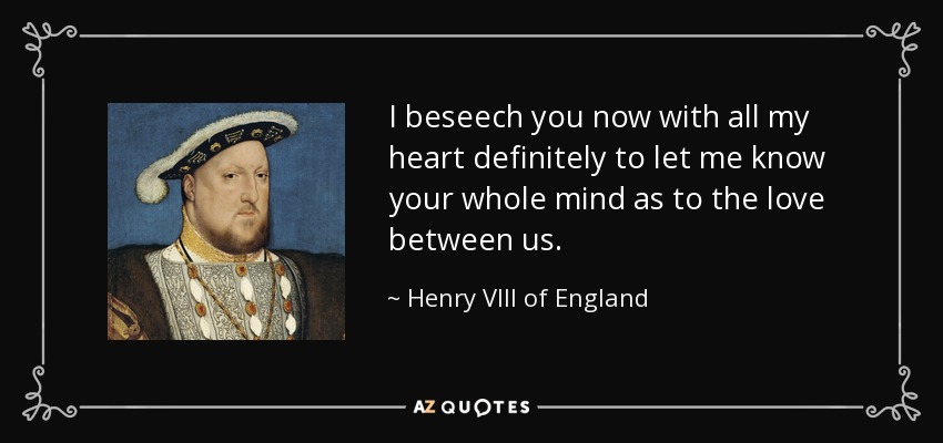 I beseech you now with all my heart definitely to let me know your whole mind as to the love between us. - Henry VIII of England