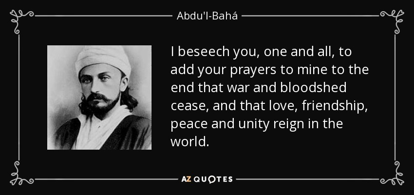 I beseech you, one and all, to add your prayers to mine to the end that war and bloodshed cease, and that love, friendship, peace and unity reign in the world. - Abdu'l-Bahá