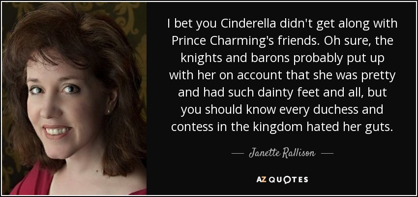 I bet you Cinderella didn't get along with Prince Charming's friends. Oh sure, the knights and barons probably put up with her on account that she was pretty and had such dainty feet and all, but you should know every duchess and contess in the kingdom hated her guts. - Janette Rallison
