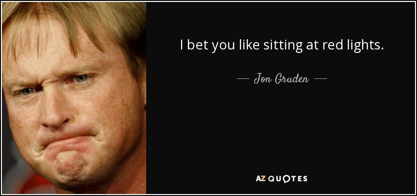 I bet you like sitting at red lights. - Jon Gruden