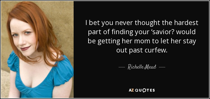 I bet you never thought the hardest part of finding your 'saviorʹ would be getting her mom to let her stay out past curfew. - Richelle Mead