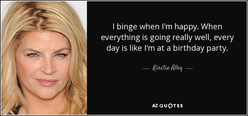 I binge when I'm happy. When everything is going really well, every day is like I'm at a birthday party. - Kirstie Alley