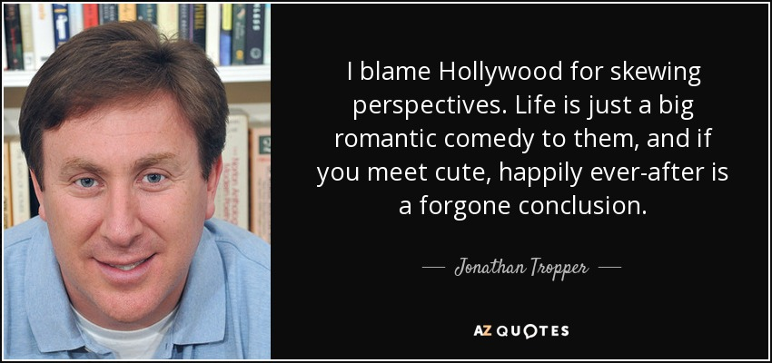 I blame Hollywood for skewing perspectives. Life is just a big romantic comedy to them, and if you meet cute, happily ever-after is a forgone conclusion. - Jonathan Tropper