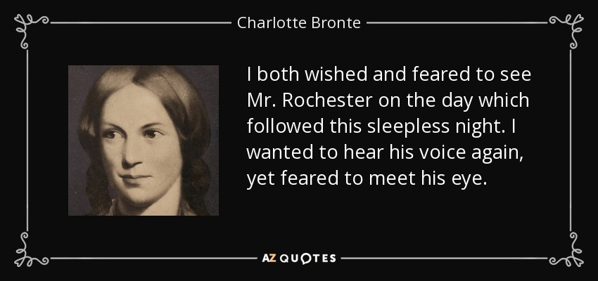 I both wished and feared to see Mr. Rochester on the day which followed this sleepless night. I wanted to hear his voice again, yet feared to meet his eye. - Charlotte Bronte
