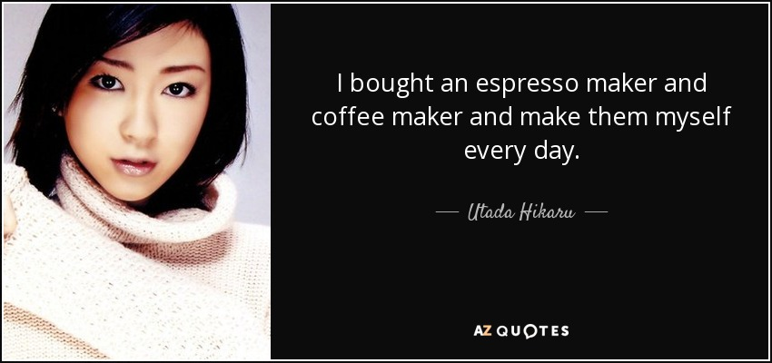 I bought an espresso maker and coffee maker and make them myself every day. - Utada Hikaru