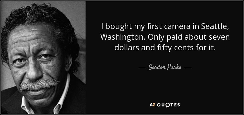 I bought my first camera in Seattle, Washington. Only paid about seven dollars and fifty cents for it. - Gordon Parks