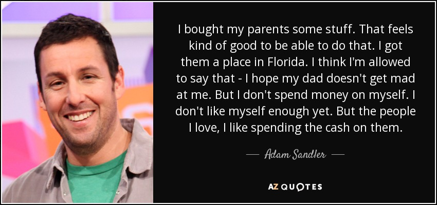 Adam Sandler Quote I Bought My Parents Some Stuff That Feels Kind
