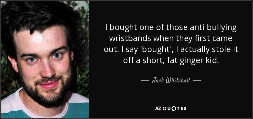 I bought one of those anti-bullying wristbands when they first came out. I say 'bought', I actually stole it off a short, fat ginger kid. - Jack Whitehall