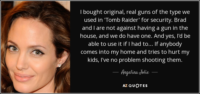 I bought original, real guns of the type we used in 'Tomb Raider' for security. Brad and I are not against having a gun in the house, and we do have one. And yes, I'd be able to use it if I had to ... If anybody comes into my home and tries to hurt my kids, I've no problem shooting them. - Angelina Jolie