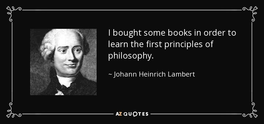 I bought some books in order to learn the first principles of philosophy. - Johann Heinrich Lambert