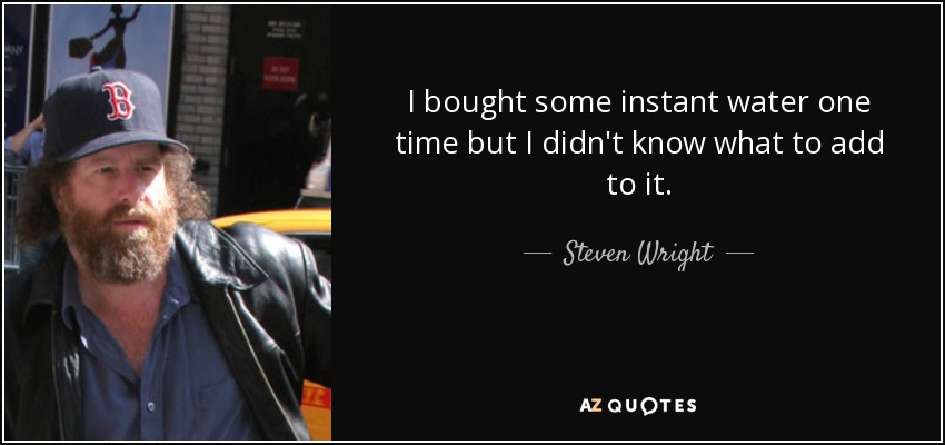 I bought some instant water one time but I didn't know what to add to it. - Steven Wright