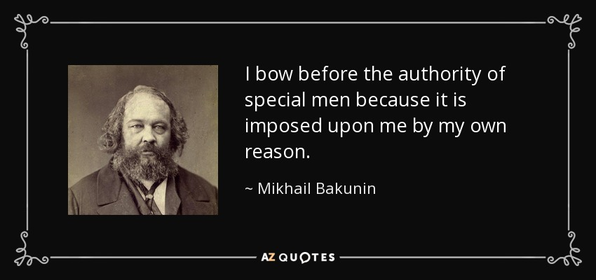 I bow before the authority of special men because it is imposed upon me by my own reason. - Mikhail Bakunin