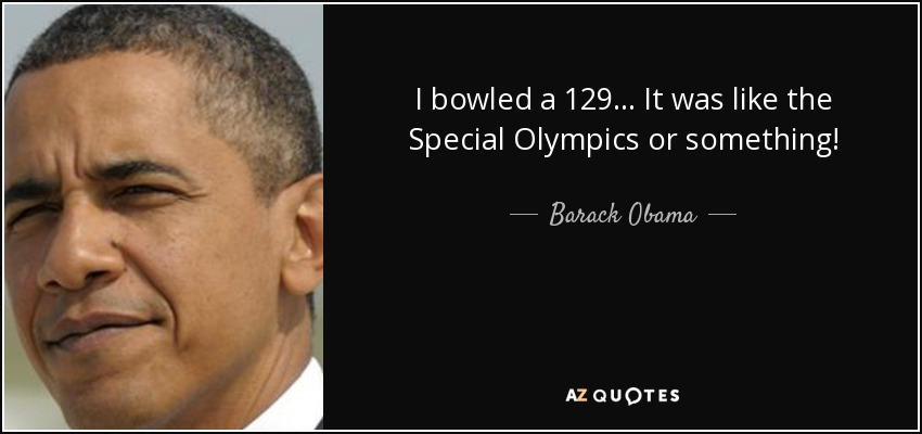 I bowled a 129... It was like the Special Olympics or something! - Barack Obama