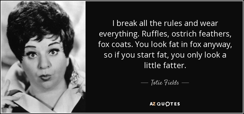 I break all the rules and wear everything. Ruffles, ostrich feathers, fox coats. You look fat in fox anyway, so if you start fat, you only look a little fatter. - Totie Fields
