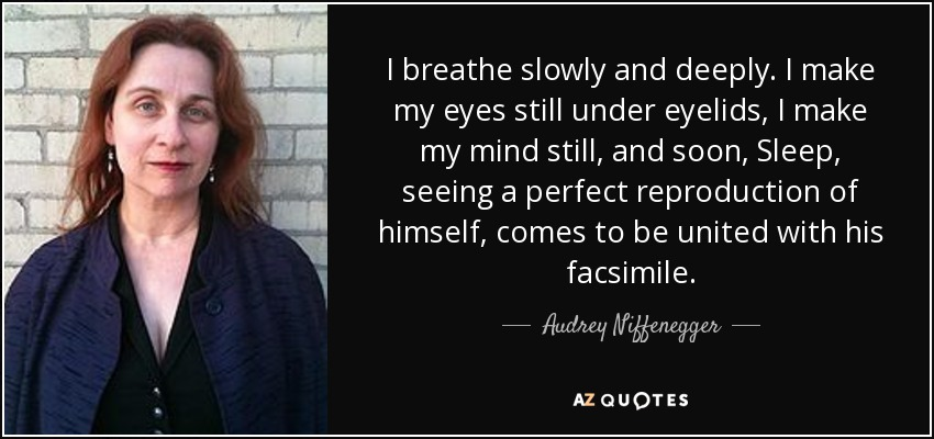I breathe slowly and deeply. I make my eyes still under eyelids, I make my mind still, and soon, Sleep, seeing a perfect reproduction of himself, comes to be united with his facsimile. - Audrey Niffenegger