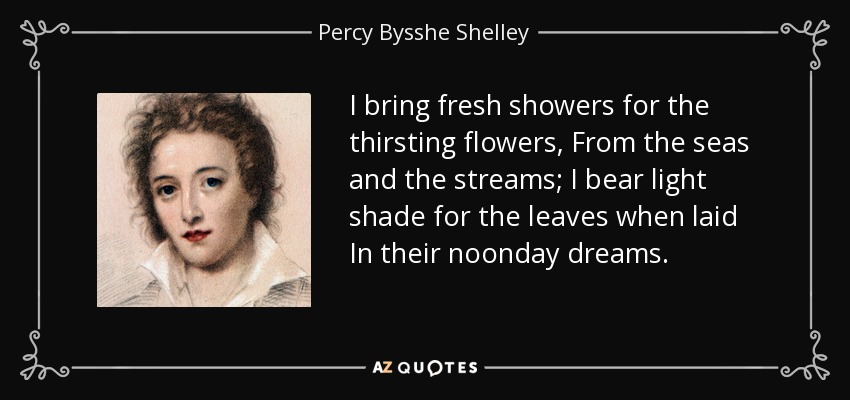 I bring fresh showers for the thirsting flowers, From the seas and the streams; I bear light shade for the leaves when laid In their noonday dreams. - Percy Bysshe Shelley
