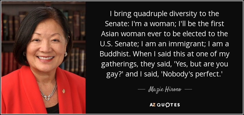 I bring quadruple diversity to the Senate: I'm a woman; I'll be the first Asian woman ever to be elected to the U.S. Senate; I am an immigrant; I am a Buddhist. When I said this at one of my gatherings, they said, 'Yes, but are you gay?' and I said, 'Nobody's perfect.' - Mazie Hirono