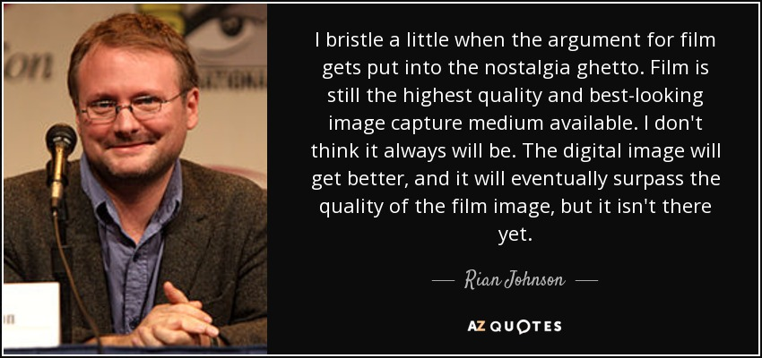 I bristle a little when the argument for film gets put into the nostalgia ghetto. Film is still the highest quality and best-looking image capture medium available. I don't think it always will be. The digital image will get better, and it will eventually surpass the quality of the film image, but it isn't there yet. - Rian Johnson