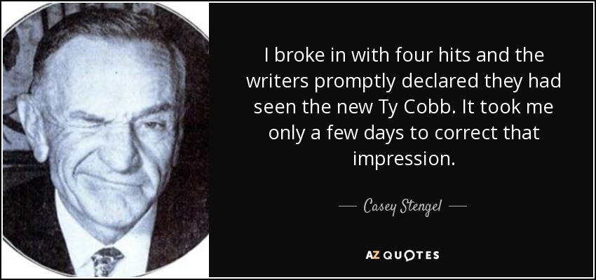 I broke in with four hits and the writers promptly declared they had seen the new Ty Cobb. It took me only a few days to correct that impression. - Casey Stengel