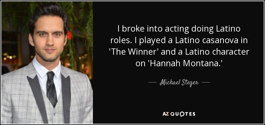 I broke into acting doing Latino roles. I played a Latino casanova in 'The Winner' and a Latino character on 'Hannah Montana.' - Michael Steger