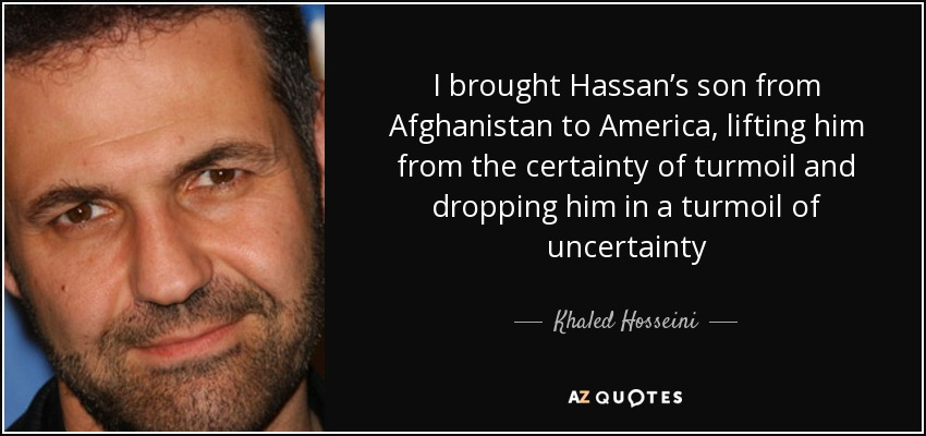 I brought Hassan's son from Afghanistan to America, lifting him from the certainty of turmoil and dropping him in a turmoil of uncertainty - Khaled Hosseini