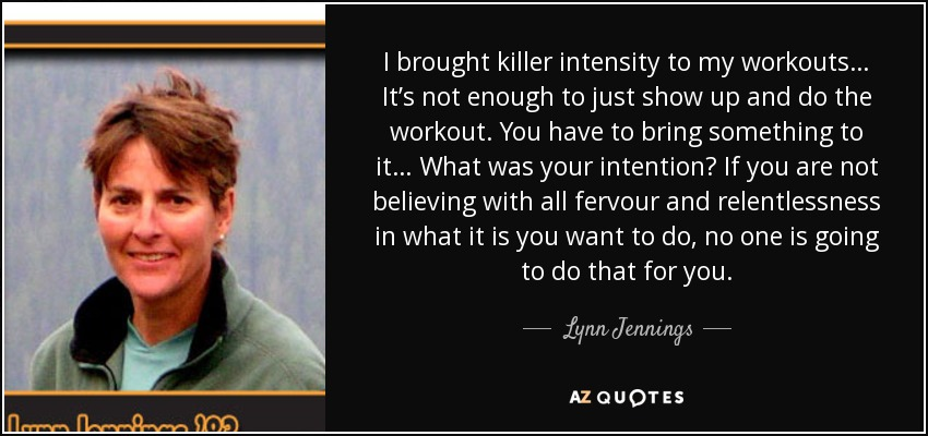 I brought killer intensity to my workouts… It's not enough to just show up and do the workout. You have to bring something to it… What was your intention? If you are not believing with all fervour and relentlessness in what it is you want to do, no one is going to do that for you. - Lynn Jennings
