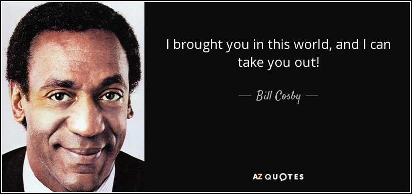 I brought you in this world, and I can take you out! - Bill Cosby