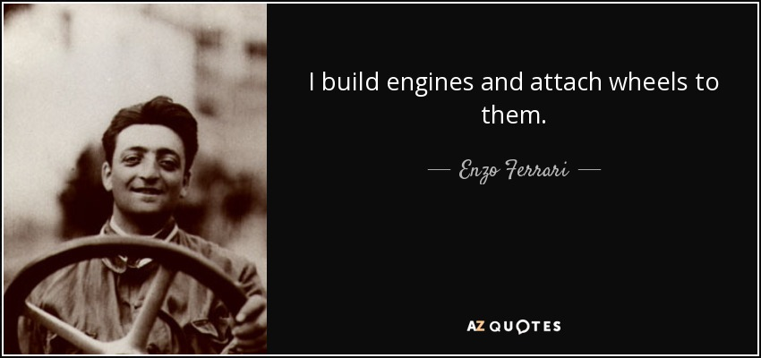 I build engines and attach wheels to them. - Enzo Ferrari