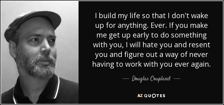 I build my life so that I don't wake up for anything. Ever. If you make me get up early to do something with you, I will hate you and resent you and figure out a way of never having to work with you ever again. - Douglas Coupland