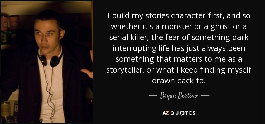 I build my stories character-first, and so whether it's a monster or a ghost or a serial killer, the fear of something dark interrupting life has just always been something that matters to me as a storyteller, or what I keep finding myself drawn back to. - Bryan Bertino