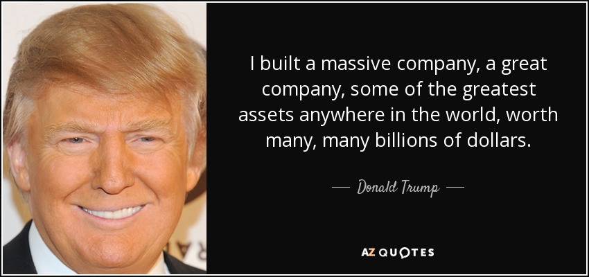 I built a massive company, a great company, some of the greatest assets anywhere in the world, worth many, many billions of dollars. - Donald Trump