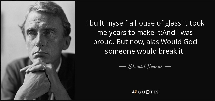 I built myself a house of glass:It took me years to make it:And I was proud. But now, alas!Would God someone would break it. - Edward Thomas
