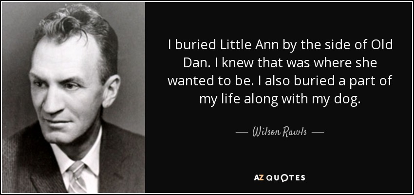 I buried Little Ann by the side of Old Dan. I knew that was where she wanted to be. I also buried a part of my life along with my dog. - Wilson Rawls