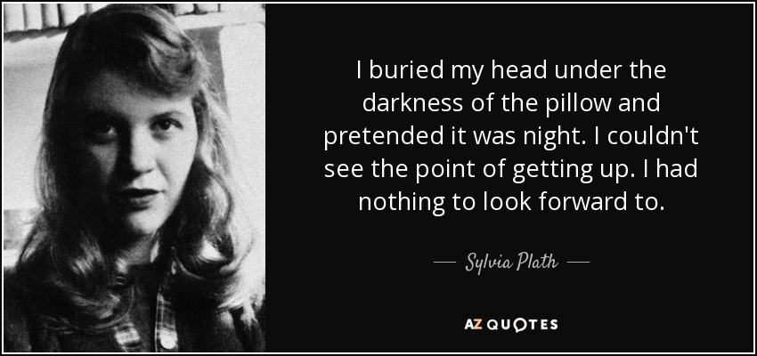 I buried my head under the darkness of the pillow and pretended it was night. I couldn't see the point of getting up. I had nothing to look forward to. - Sylvia Plath
