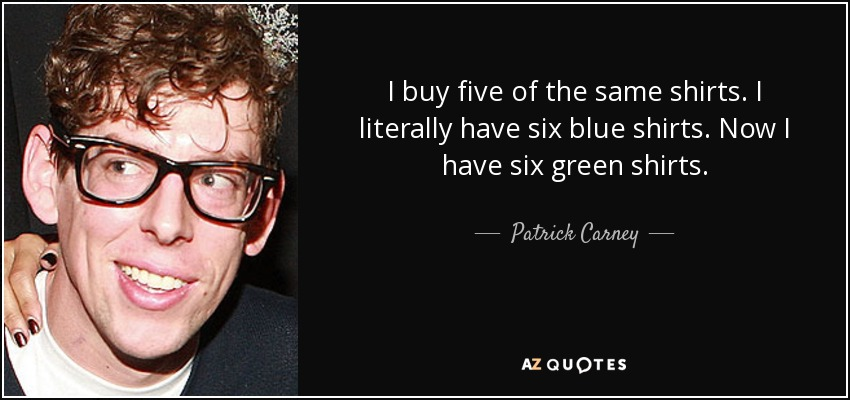 I buy five of the same shirts. I literally have six blue shirts. Now I have six green shirts. - Patrick Carney