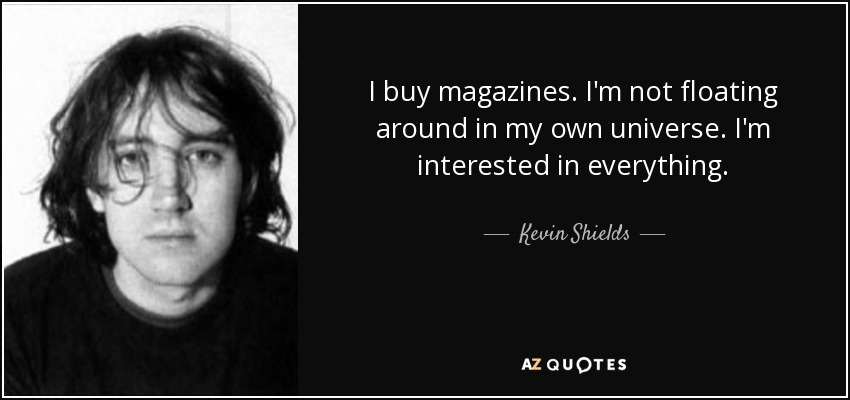 I buy magazines. I'm not floating around in my own universe. I'm interested in everything. - Kevin Shields
