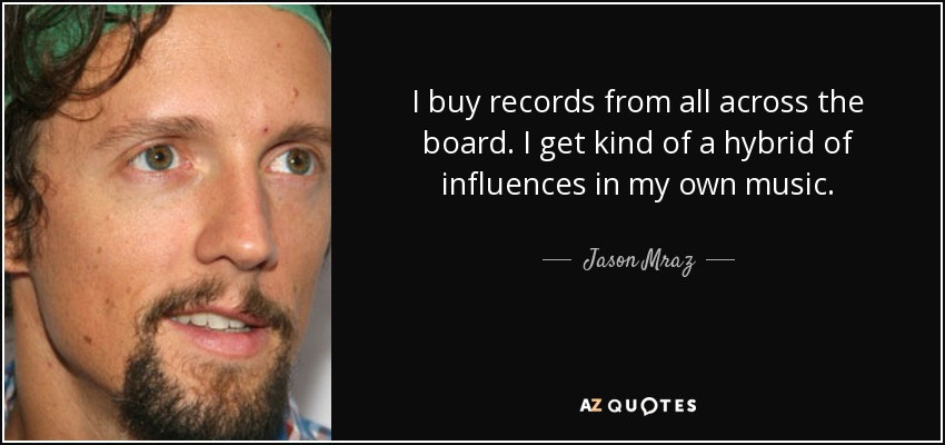 I buy records from all across the board. I get kind of a hybrid of influences in my own music. - Jason Mraz