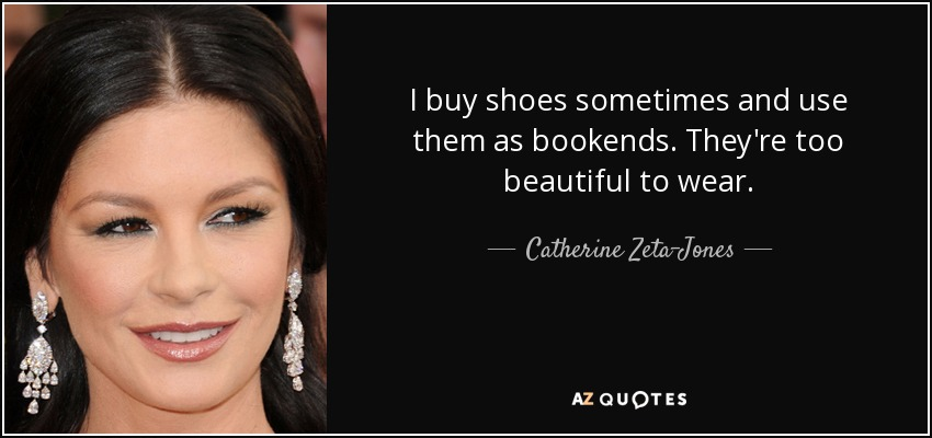 I buy shoes sometimes and use them as bookends. They're too beautiful to wear. - Catherine Zeta-Jones