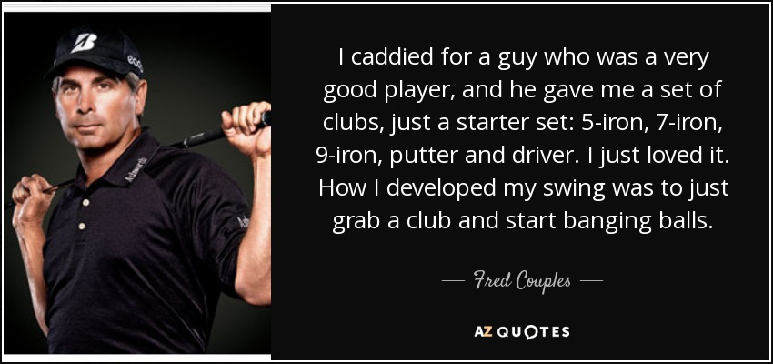 I caddied for a guy who was a very good player, and he gave me a set of clubs, just a starter set: 5-iron, 7-iron, 9-iron, putter and driver. I just loved it. How I developed my swing was to just grab a club and start banging balls. - Fred Couples