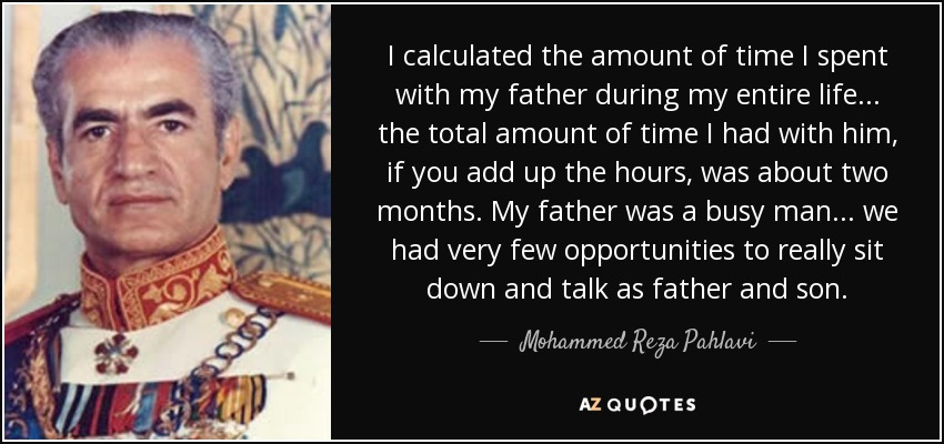 I calculated the amount of time I spent with my father during my entire life... the total amount of time I had with him, if you add up the hours, was about two months. My father was a busy man... we had very few opportunities to really sit down and talk as father and son. - Mohammed Reza Pahlavi