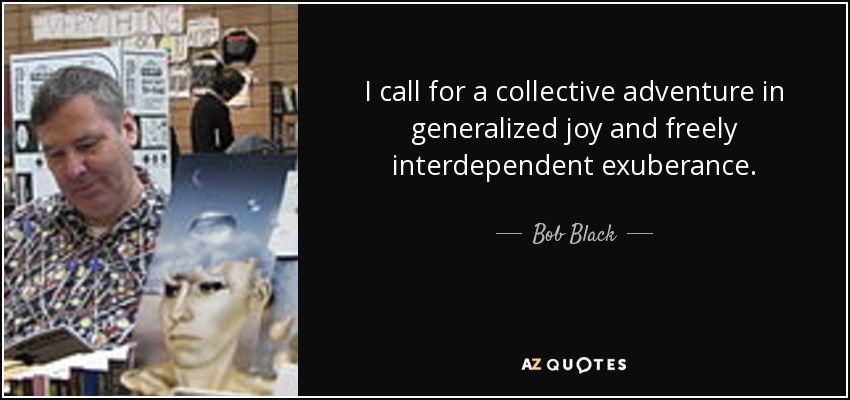 I call for a collective adventure in generalized joy and freely interdependent exuberance. - Bob Black