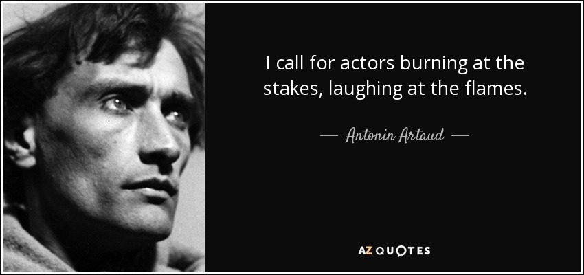 I call for actors burning at the stakes, laughing at the flames. - Antonin Artaud