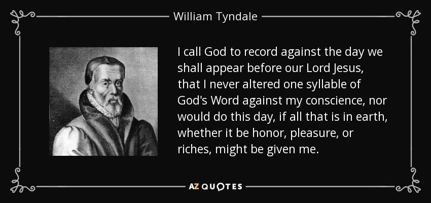 I call God to record against the day we shall appear before our Lord Jesus, that I never altered one syllable of God's Word against my conscience, nor would do this day, if all that is in earth, whether it be honor, pleasure, or riches, might be given me. - William Tyndale