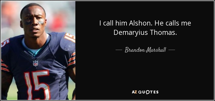 I call him Alshon. He calls me Demaryius Thomas. - Brandon Marshall