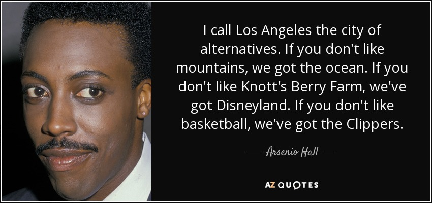I call Los Angeles the city of alternatives. If you don't like mountains, we got the ocean. If you don't like Knott's Berry Farm, we've got Disneyland. If you don't like basketball, we've got the Clippers. - Arsenio Hall