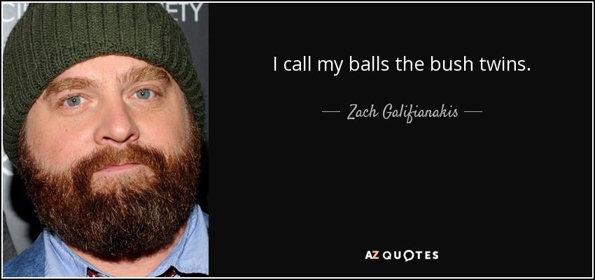 I call my balls the bush twins. - Zach Galifianakis
