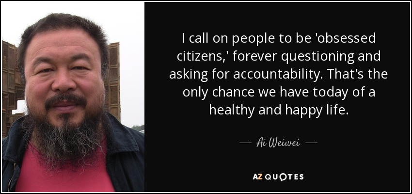 I call on people to be 'obsessed citizens,' forever questioning and asking for accountability. That's the only chance we have today of a healthy and happy life. - Ai Weiwei