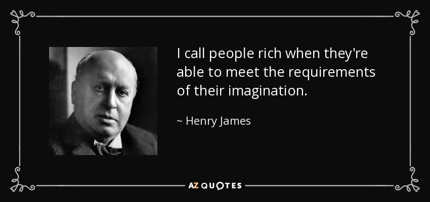 I call people rich when they're able to meet the requirements of their imagination. - Henry James