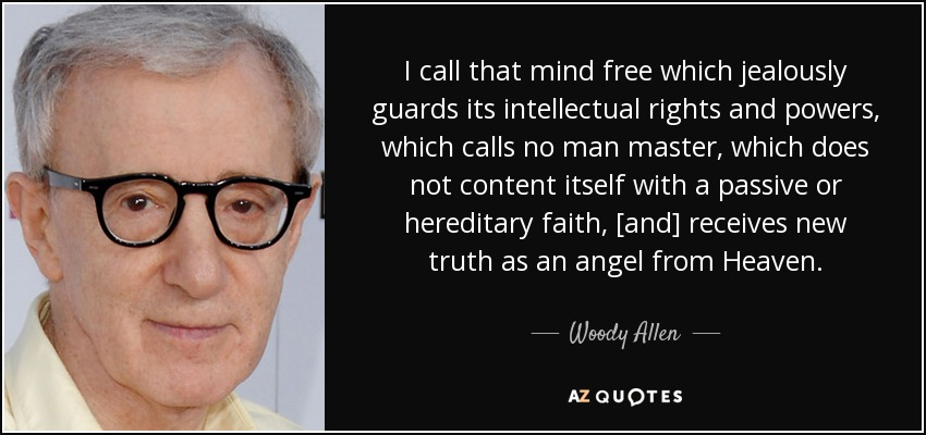 I call that mind free which jealously guards its intellectual rights and powers, which calls no man master, which does not content itself with a passive or hereditary faith, [and] receives new truth as an angel from Heaven. - Woody Allen